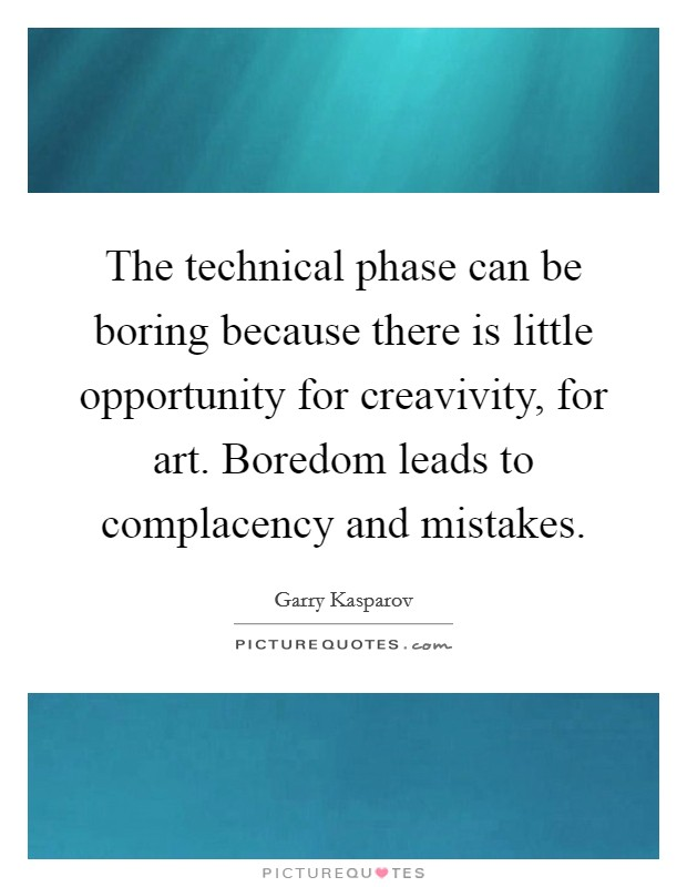 The technical phase can be boring because there is little opportunity for creavivity, for art. Boredom leads to complacency and mistakes Picture Quote #1