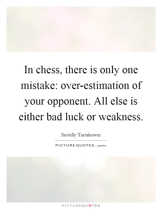 In chess, there is only one mistake: over-estimation of your opponent. All else is either bad luck or weakness Picture Quote #1