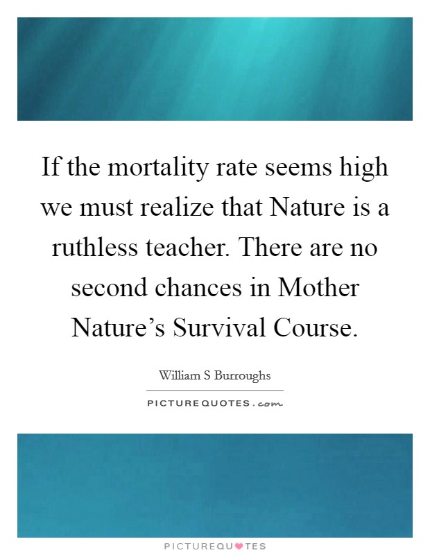 If the mortality rate seems high we must realize that Nature is a ruthless teacher. There are no second chances in Mother Nature's Survival Course Picture Quote #1