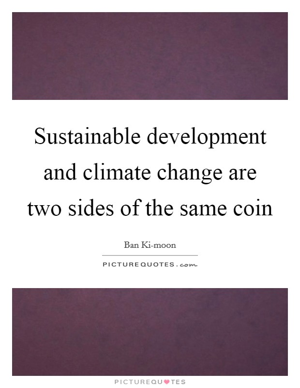 Sustainable development and climate change are two sides of the same coin Picture Quote #1