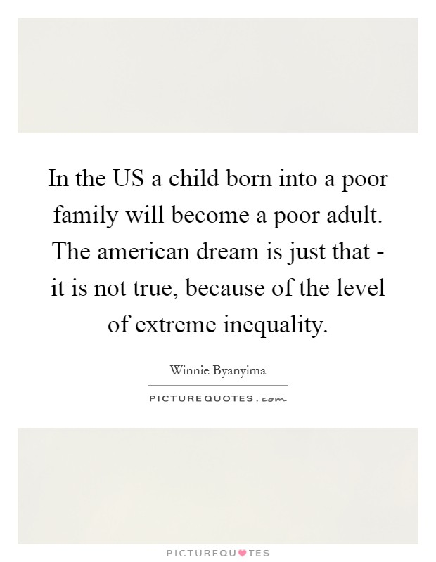 In the US a child born into a poor family will become a poor adult. The american dream is just that - it is not true, because of the level of extreme inequality Picture Quote #1
