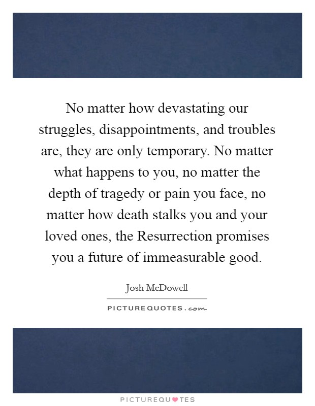 No matter how devastating our struggles, disappointments, and troubles are, they are only temporary. No matter what happens to you, no matter the depth of tragedy or pain you face, no matter how death stalks you and your loved ones, the Resurrection promises you a future of immeasurable good Picture Quote #1