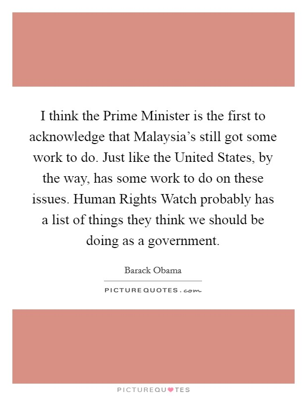 I think the Prime Minister is the first to acknowledge that Malaysia's still got some work to do. Just like the United States, by the way, has some work to do on these issues. Human Rights Watch probably has a list of things they think we should be doing as a government Picture Quote #1
