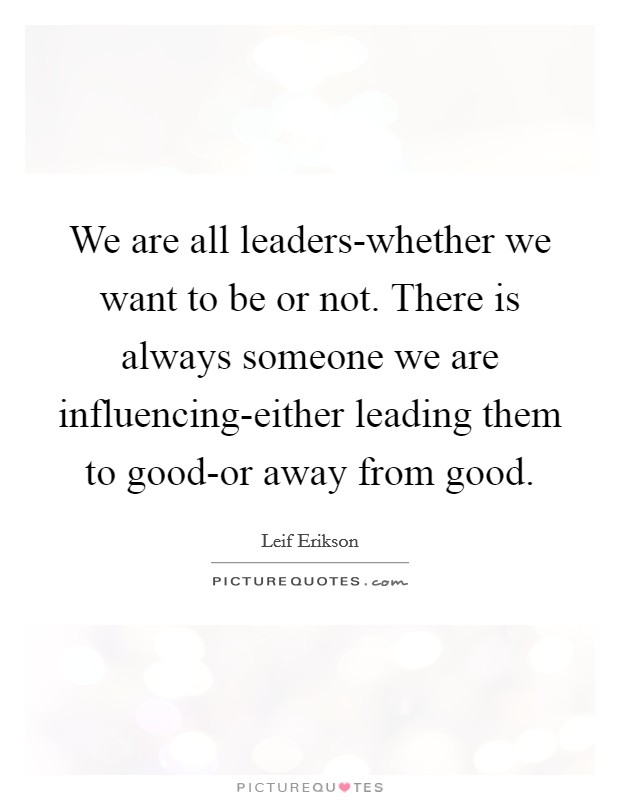 We are all leaders-whether we want to be or not. There is always someone we are influencing-either leading them to good-or away from good Picture Quote #1