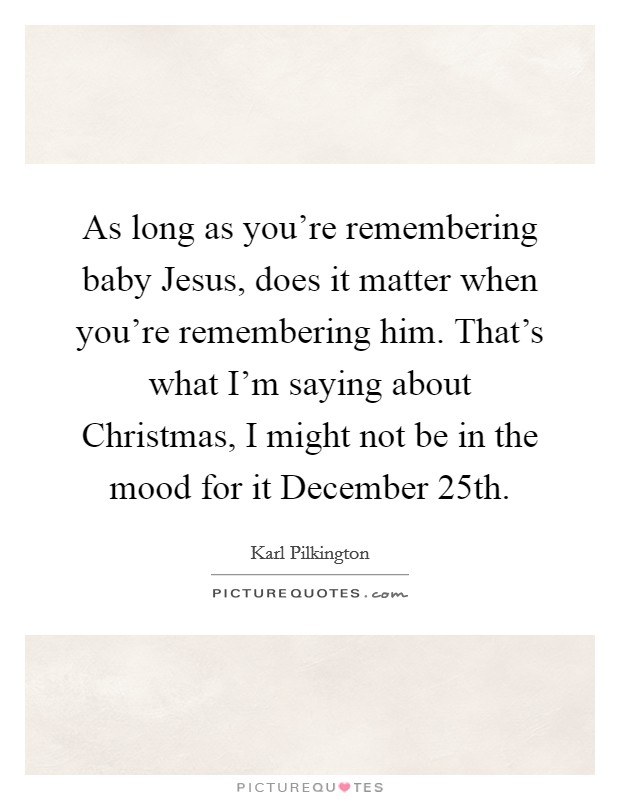 as long as you re remembering baby jesus does it matter when