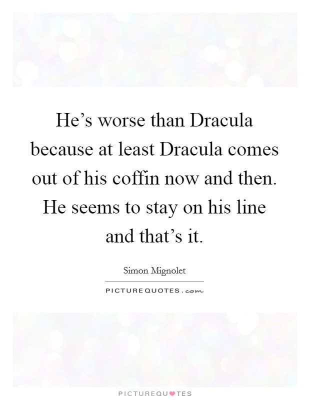 He's worse than Dracula because at least Dracula comes out of his coffin now and then. He seems to stay on his line and that's it Picture Quote #1
