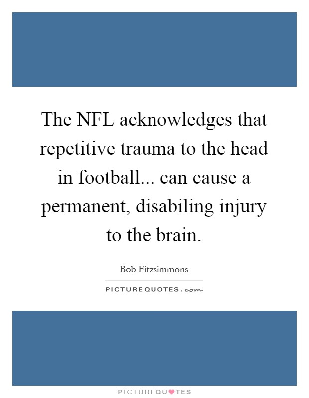 The NFL acknowledges that repetitive trauma to the head in football... can cause a permanent, disabiling injury to the brain Picture Quote #1