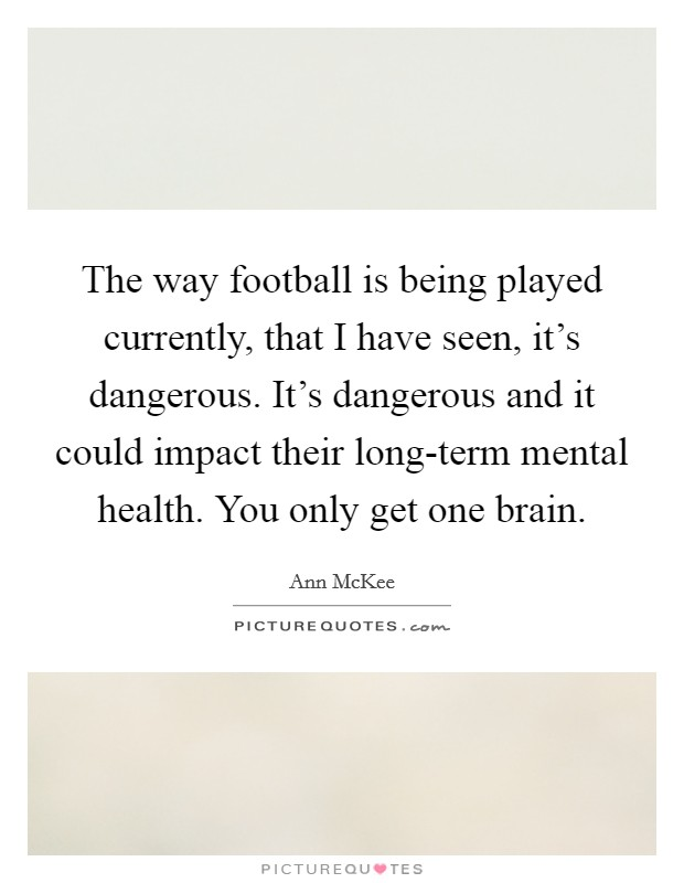 The way football is being played currently, that I have seen, it's dangerous. It's dangerous and it could impact their long-term mental health. You only get one brain Picture Quote #1