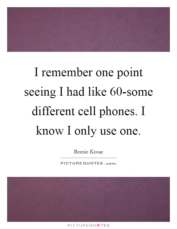 I remember one point seeing I had like 60-some different cell phones. I know I only use one Picture Quote #1