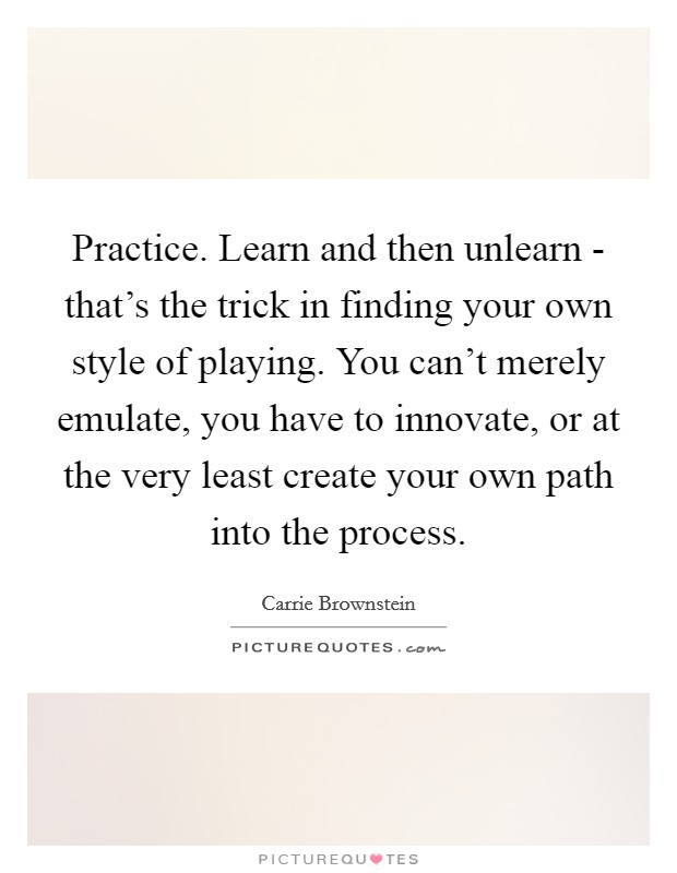 Practice. Learn and then unlearn - that's the trick in finding your own style of playing. You can't merely emulate, you have to innovate, or at the very least create your own path into the process Picture Quote #1