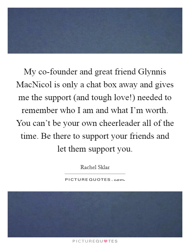 My co-founder and great friend Glynnis MacNicol is only a chat box away and gives me the support (and tough love!) needed to remember who I am and what I'm worth. You can't be your own cheerleader all of the time. Be there to support your friends and let them support you Picture Quote #1