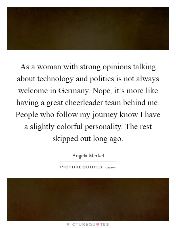 As a woman with strong opinions talking about technology and politics is not always welcome in Germany. Nope, it's more like having a great cheerleader team behind me. People who follow my journey know I have a slightly colorful personality. The rest skipped out long ago Picture Quote #1