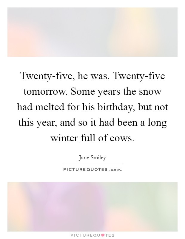 Twenty-five, he was. Twenty-five tomorrow. Some years the snow had melted for his birthday, but not this year, and so it had been a long winter full of cows Picture Quote #1