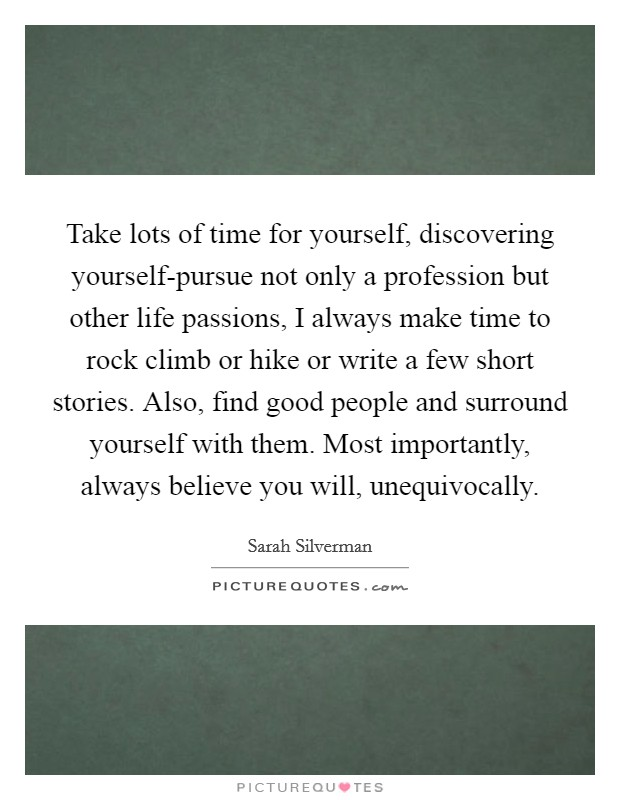 Take lots of time for yourself, discovering yourself-pursue not only a profession but other life passions, I always make time to rock climb or hike or write a few short stories. Also, find good people and surround yourself with them. Most importantly, always believe you will, unequivocally Picture Quote #1