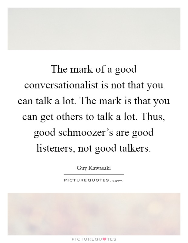 The mark of a good conversationalist is not that you can talk a lot. The mark is that you can get others to talk a lot. Thus, good schmoozer's are good listeners, not good talkers Picture Quote #1