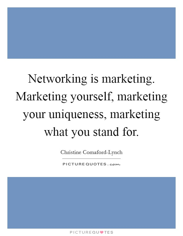 Networking is marketing. Marketing yourself, marketing your uniqueness, marketing what you stand for Picture Quote #1