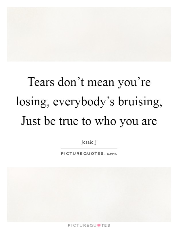 Tears don't mean you're losing, everybody's bruising, Just be true to who you are Picture Quote #1