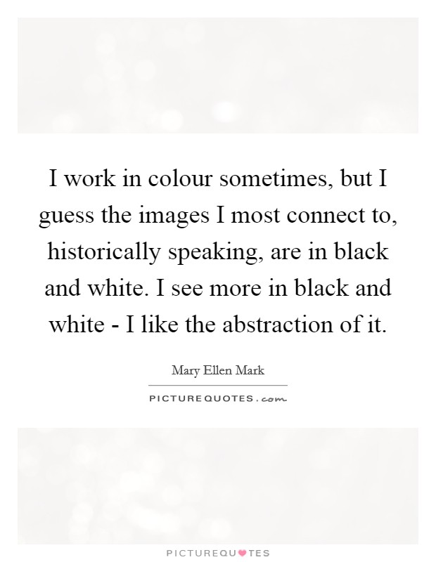 I work in colour sometimes, but I guess the images I most connect to, historically speaking, are in black and white. I see more in black and white - I like the abstraction of it Picture Quote #1