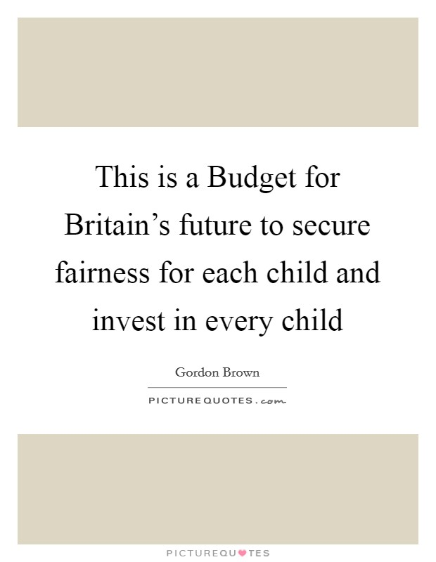 This is a Budget for Britain's future to secure fairness for each child and invest in every child Picture Quote #1