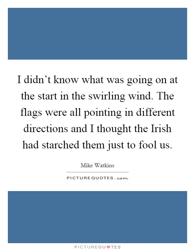 I didn't know what was going on at the start in the swirling wind. The flags were all pointing in different directions and I thought the Irish had starched them just to fool us Picture Quote #1