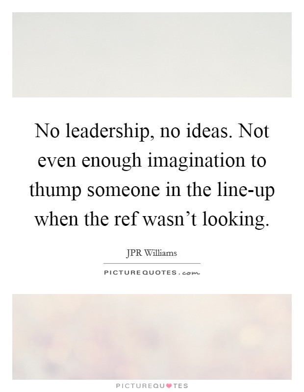 No leadership, no ideas. Not even enough imagination to thump someone in the line-up when the ref wasn't looking Picture Quote #1