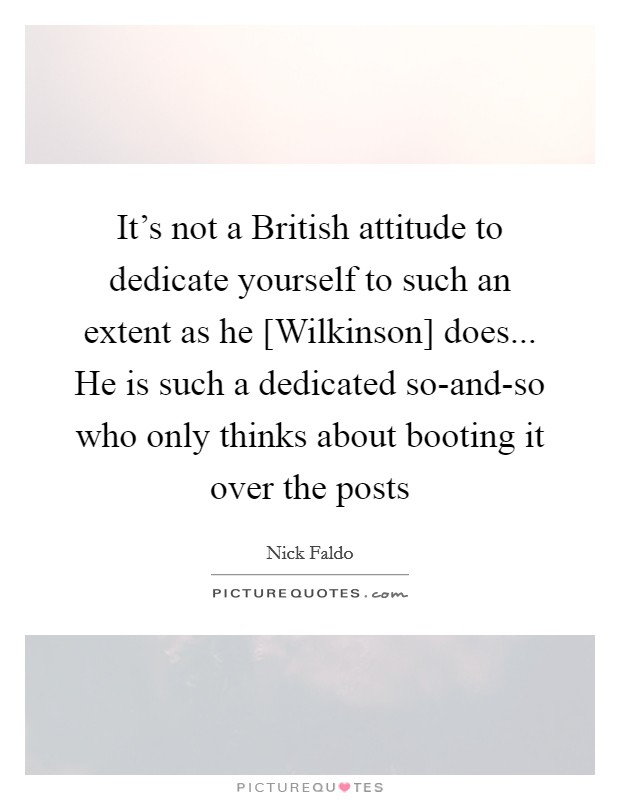 It's not a British attitude to dedicate yourself to such an extent as he [Wilkinson] does... He is such a dedicated so-and-so who only thinks about booting it over the posts Picture Quote #1