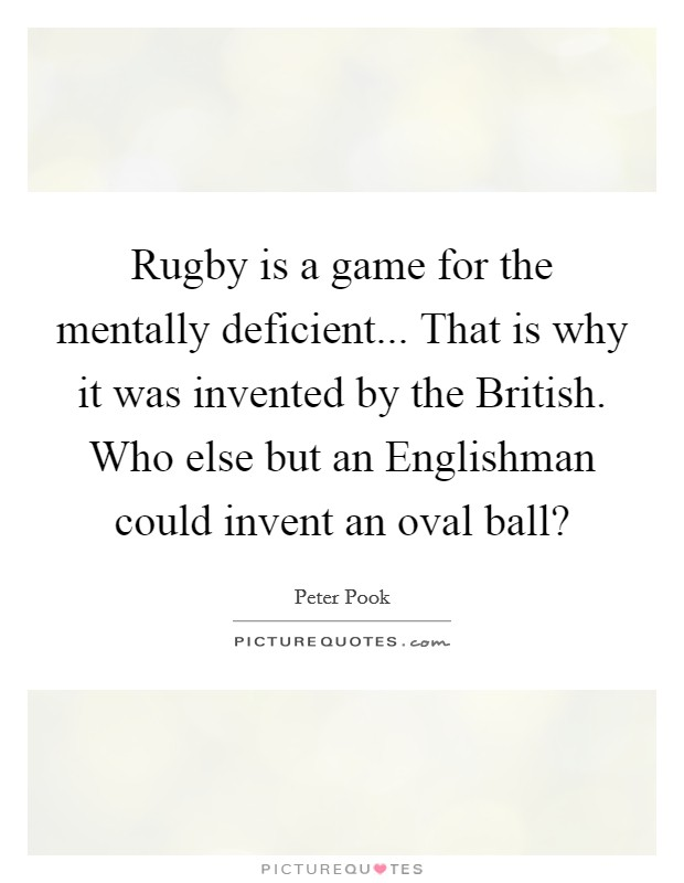 Rugby is a game for the mentally deficient... That is why it was invented by the British. Who else but an Englishman could invent an oval ball? Picture Quote #1
