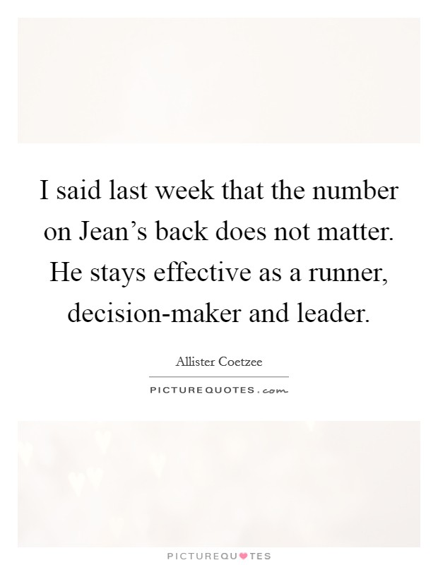 I said last week that the number on Jean's back does not matter. He stays effective as a runner, decision-maker and leader Picture Quote #1
