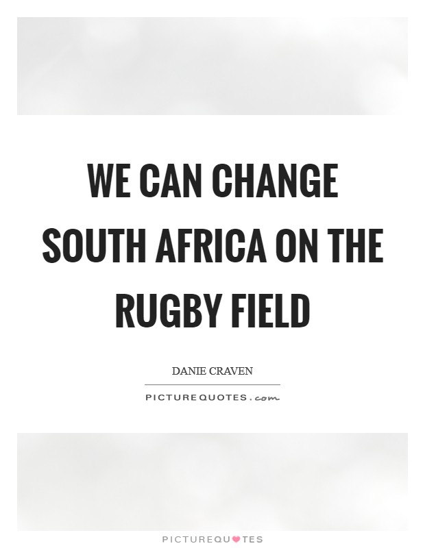 We can change South Africa on the rugby field Picture Quote #1