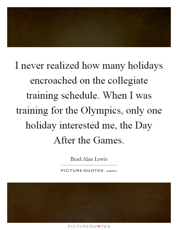 I never realized how many holidays encroached on the collegiate training schedule. When I was training for the Olympics, only one holiday interested me, the Day After the Games Picture Quote #1