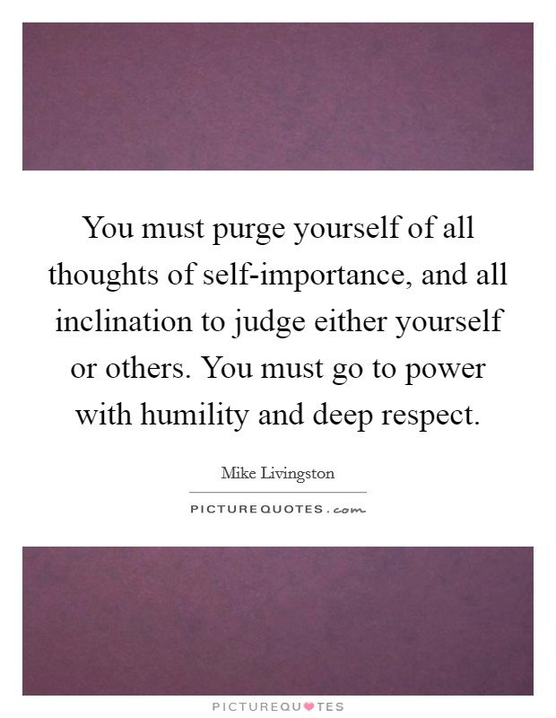 You must purge yourself of all thoughts of self-importance, and all inclination to judge either yourself or others. You must go to power with humility and deep respect Picture Quote #1