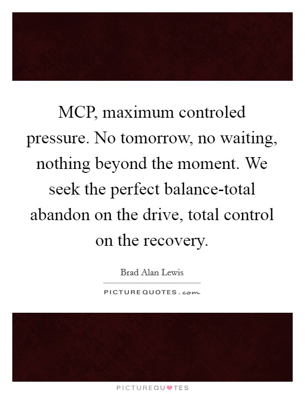 MCP, maximum controled pressure. No tomorrow, no waiting, nothing beyond the moment. We seek the perfect balance-total abandon on the drive, total control on the recovery Picture Quote #1