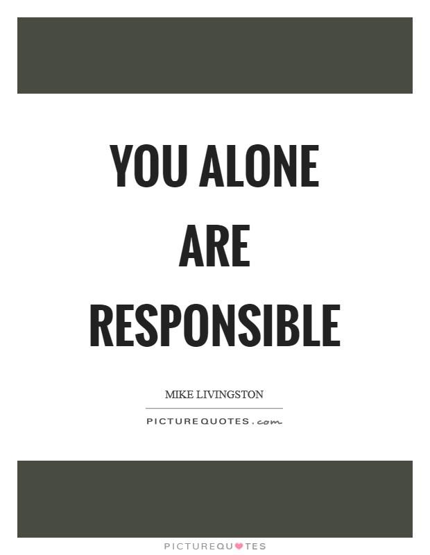 You alone are responsible Picture Quote #1