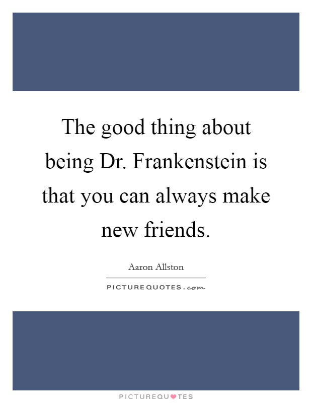 The good thing about being Dr. Frankenstein is that you can always make new friends Picture Quote #1