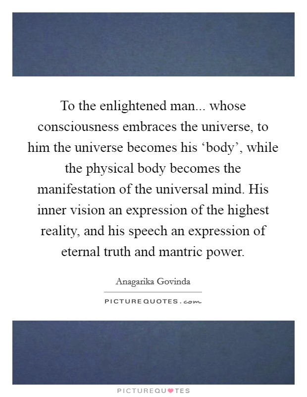 To the enlightened man... whose consciousness embraces the universe, to him the universe becomes his 'body', while the physical body becomes the manifestation of the universal mind. His inner vision an expression of the highest reality, and his speech an expression of eternal truth and mantric power Picture Quote #1