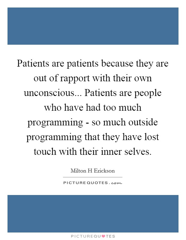 Patients are patients because they are out of rapport with their own unconscious... Patients are people who have had too much programming - so much outside programming that they have lost touch with their inner selves Picture Quote #1