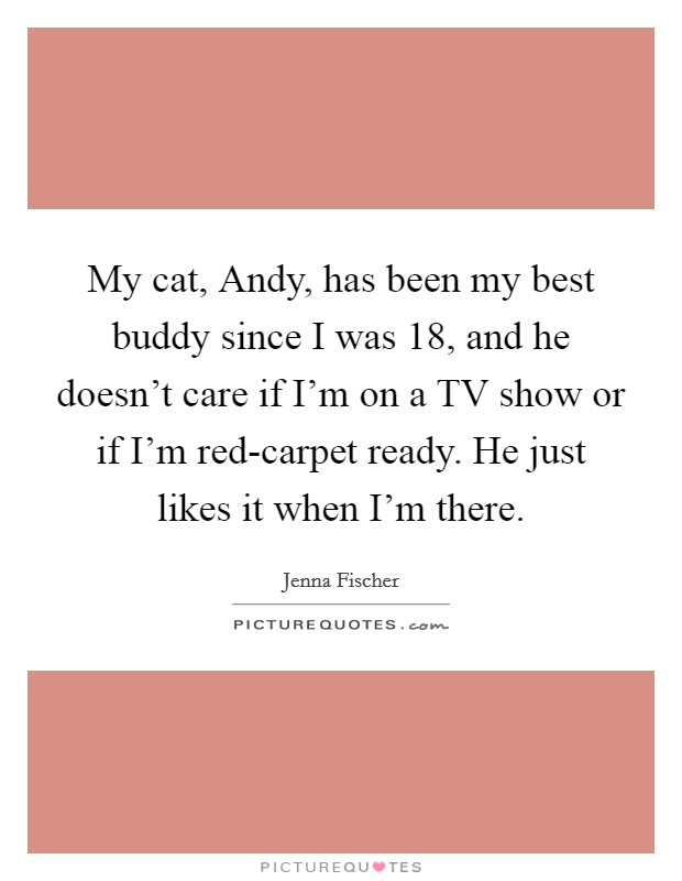 My cat, Andy, has been my best buddy since I was 18, and he doesn't care if I'm on a TV show or if I'm red-carpet ready. He just likes it when I'm there Picture Quote #1