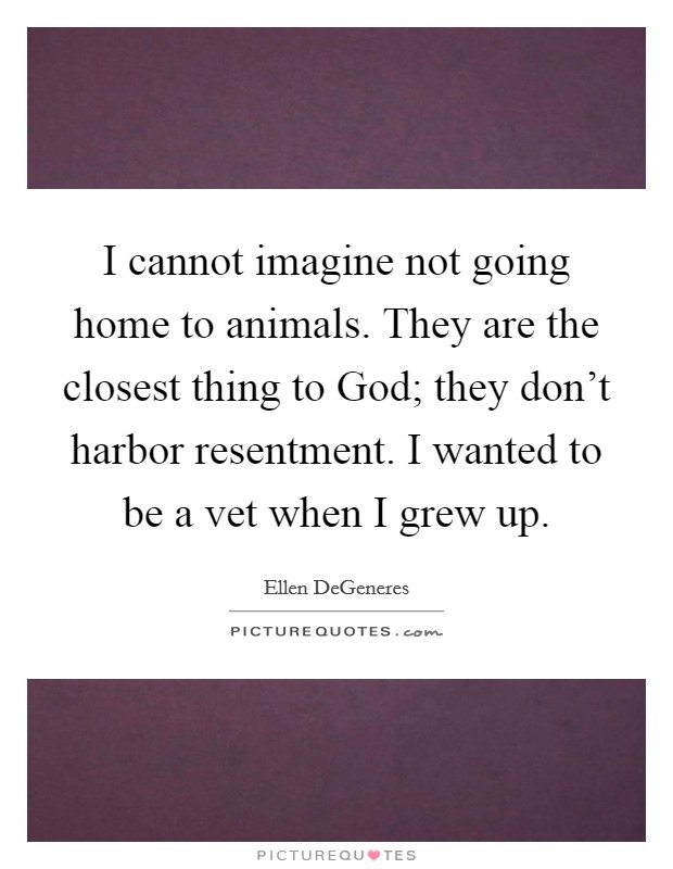 I cannot imagine not going home to animals. They are the closest thing to God; they don't harbor resentment. I wanted to be a vet when I grew up Picture Quote #1