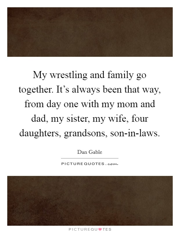 My wrestling and family go together. It's always been that way, from day one with my mom and dad, my sister, my wife, four daughters, grandsons, son-in-laws Picture Quote #1