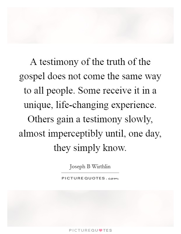 A testimony of the truth of the gospel does not come the same way to all people. Some receive it in a unique, life-changing experience. Others gain a testimony slowly, almost imperceptibly until, one day, they simply know Picture Quote #1