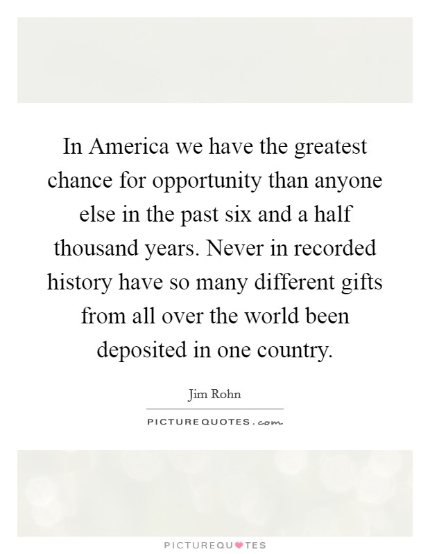 In America we have the greatest chance for opportunity than anyone else in the past six and a half thousand years. Never in recorded history have so many different gifts from all over the world been deposited in one country Picture Quote #1