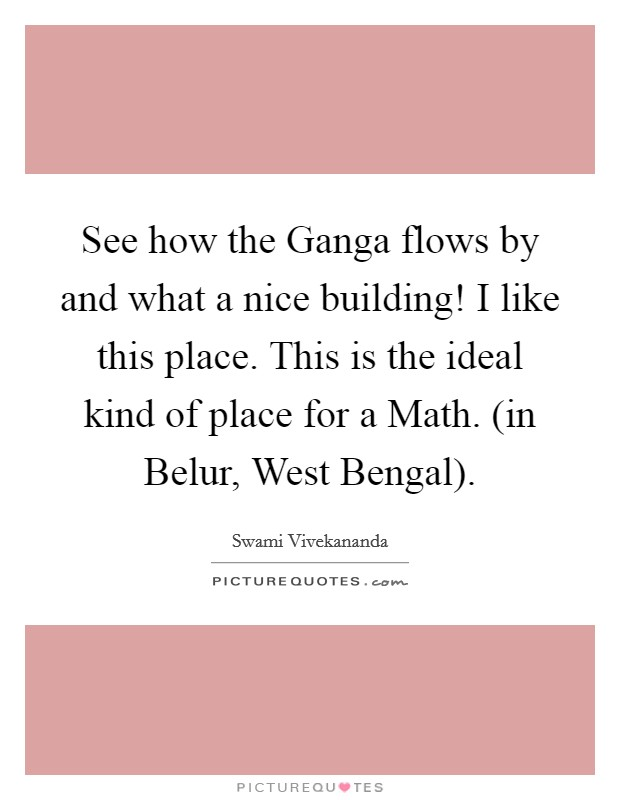See how the Ganga flows by and what a nice building! I like this place. This is the ideal kind of place for a Math. (in Belur, West Bengal) Picture Quote #1
