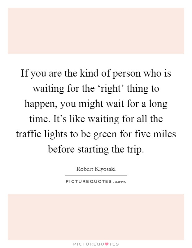 If you are the kind of person who is waiting for the 'right' thing to happen, you might wait for a long time. It's like waiting for all the traffic lights to be green for five miles before starting the trip Picture Quote #1