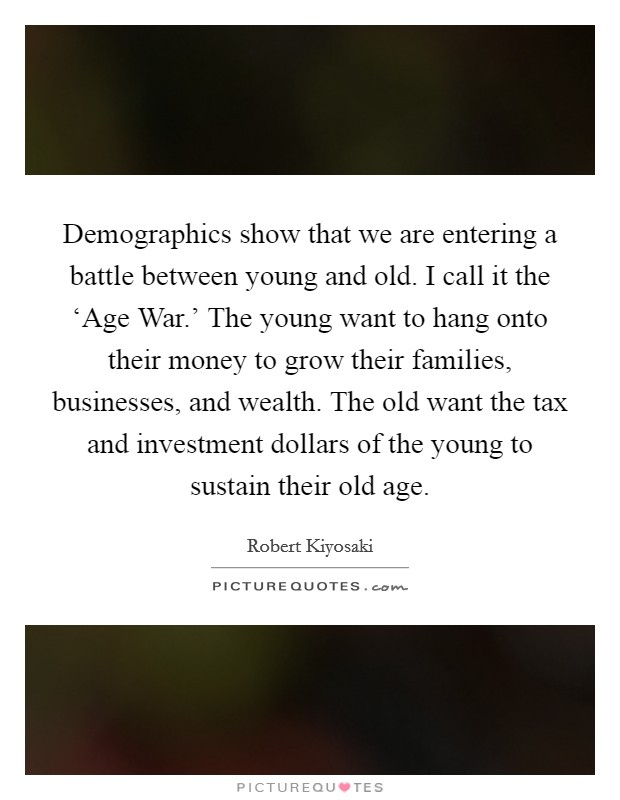 Demographics show that we are entering a battle between young and old. I call it the 'Age War.' The young want to hang onto their money to grow their families, businesses, and wealth. The old want the tax and investment dollars of the young to sustain their old age Picture Quote #1