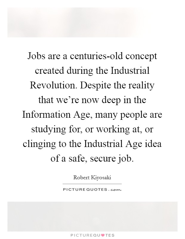 Jobs are a centuries-old concept created during the Industrial Revolution. Despite the reality that we're now deep in the Information Age, many people are studying for, or working at, or clinging to the Industrial Age idea of a safe, secure job Picture Quote #1