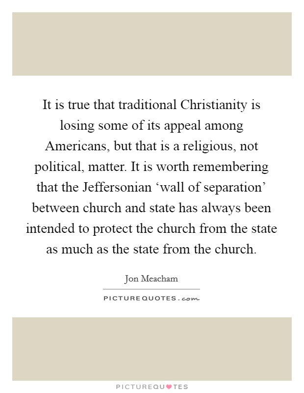 It is true that traditional Christianity is losing some of its appeal among Americans, but that is a religious, not political, matter. It is worth remembering that the Jeffersonian 'wall of separation' between church and state has always been intended to protect the church from the state as much as the state from the church Picture Quote #1