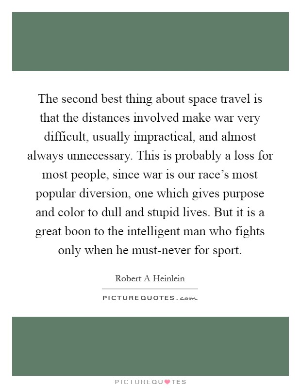 The second best thing about space travel is that the distances involved make war very difficult, usually impractical, and almost always unnecessary. This is probably a loss for most people, since war is our race's most popular diversion, one which gives purpose and color to dull and stupid lives. But it is a great boon to the intelligent man who fights only when he must-never for sport Picture Quote #1