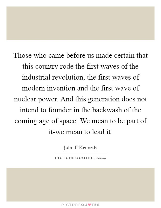 Those who came before us made certain that this country rode the first waves of the industrial revolution, the first waves of modern invention and the first wave of nuclear power. And this generation does not intend to founder in the backwash of the coming age of space. We mean to be part of it-we mean to lead it Picture Quote #1