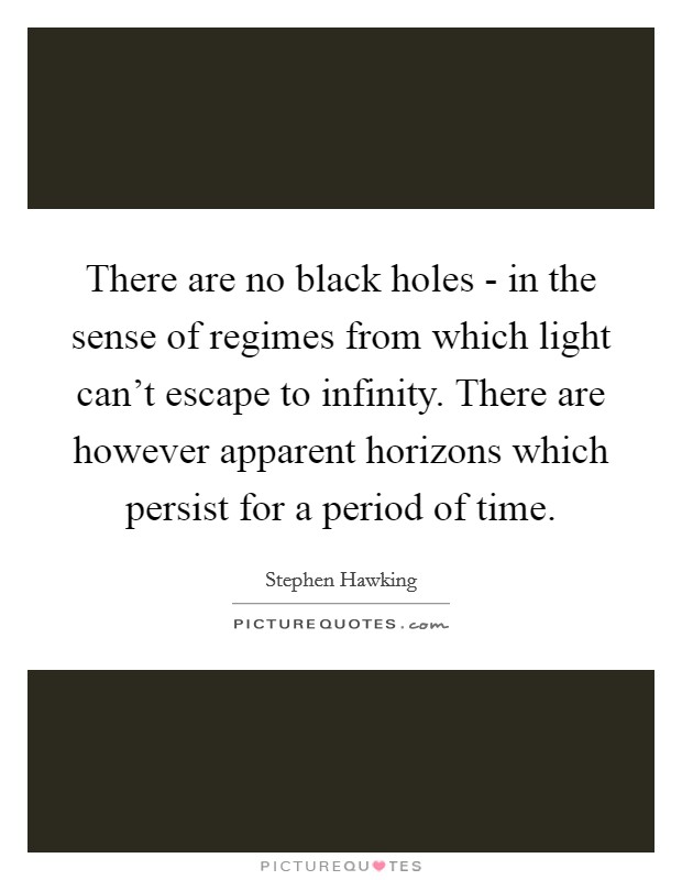 There are no black holes - in the sense of regimes from which light can't escape to infinity. There are however apparent horizons which persist for a period of time Picture Quote #1