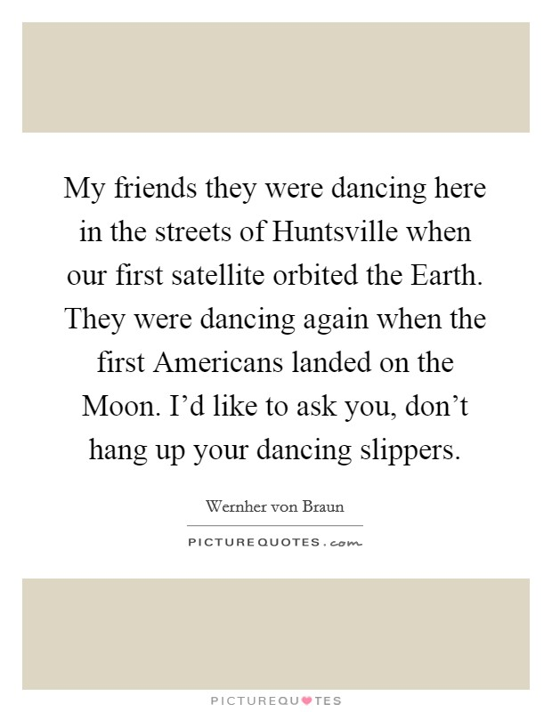 My friends they were dancing here in the streets of Huntsville when our first satellite orbited the Earth. They were dancing again when the first Americans landed on the Moon. I'd like to ask you, don't hang up your dancing slippers Picture Quote #1